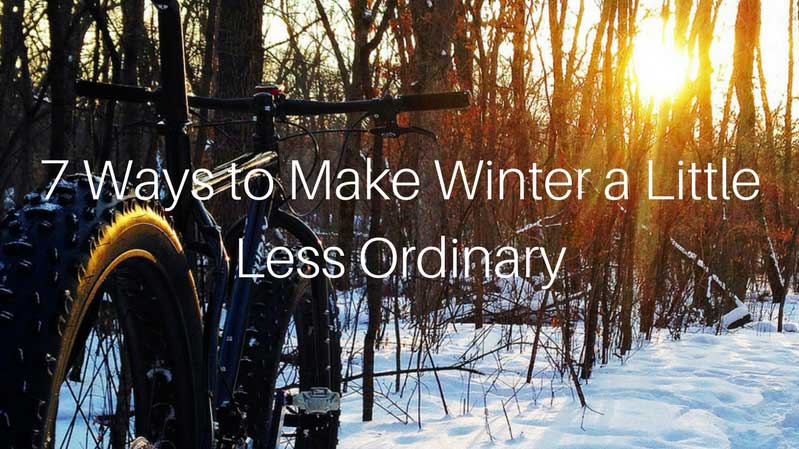 7 Ways to Make Winter a Little Less Ordinary
